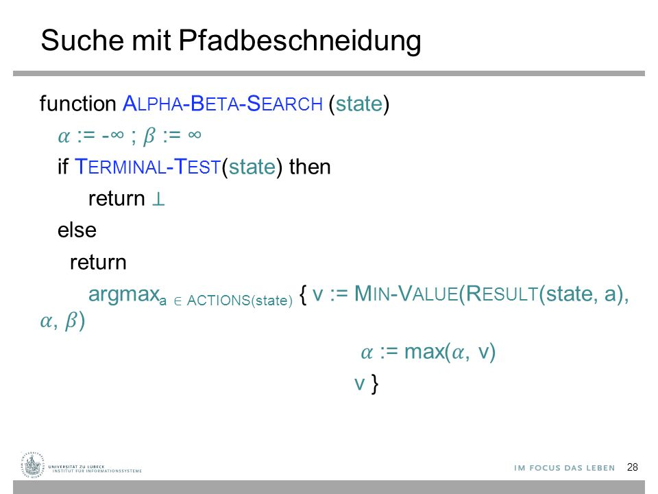 Suche mit Pfadbeschneidung function A LPHA -B ETA -S EARCH (state) := -∞ ; := ∞ if T ERMINAL -T EST (state) then return ⊥ else return argmax a ∈ ACTIONS(state) { v := M IN -V ALUE (R ESULT (state, a),, ) := max(, v) v } 28