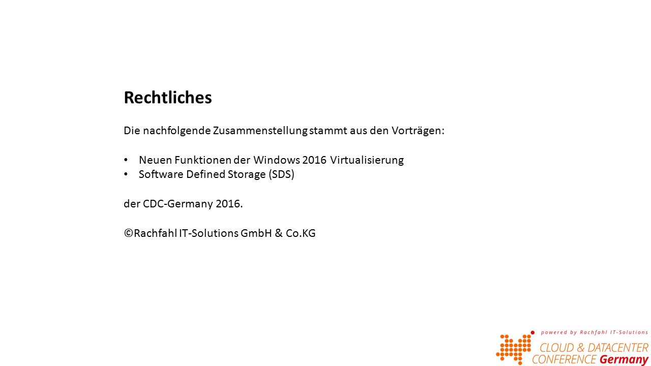 Rechtliches Die nachfolgende Zusammenstellung stammt aus den Vorträgen: Neuen Funktionen der Windows 2016 Virtualisierung Software Defined Storage (SDS) der CDC-Germany 2016.