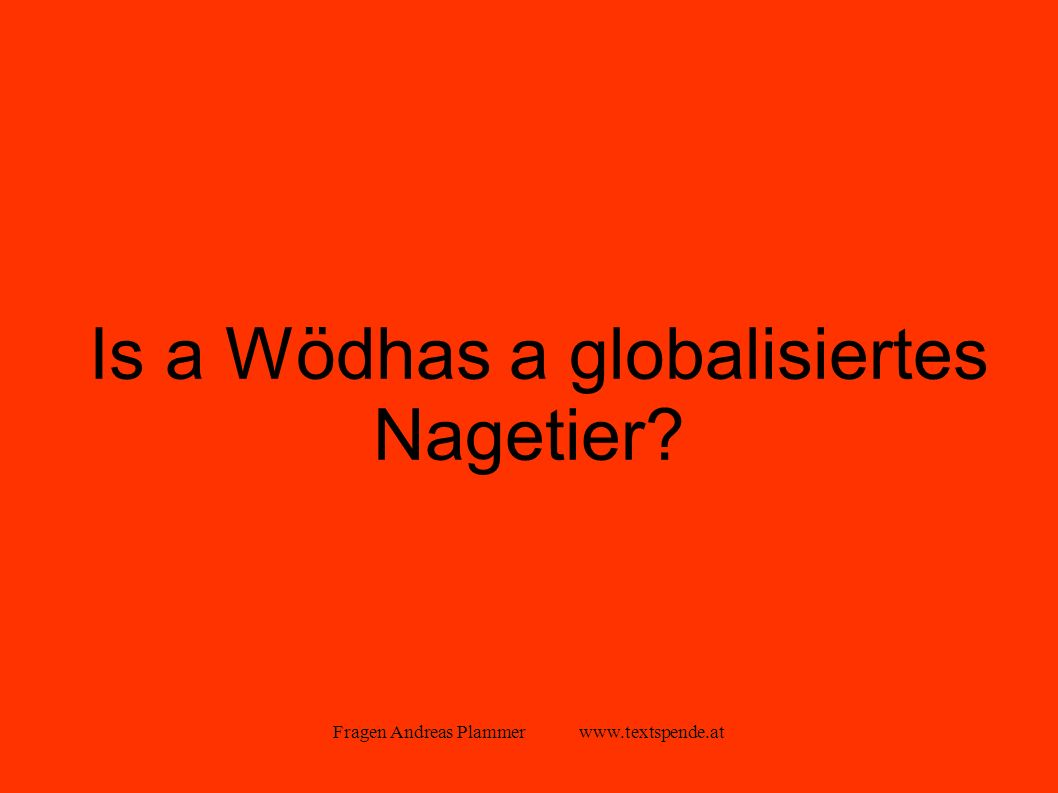 Fragen Andreas Plammer www.textspende.at Is a Wödhas a globalisiertes Nagetier