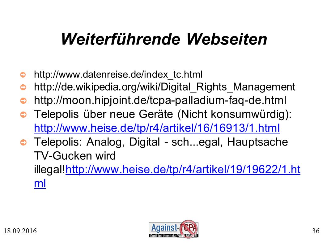 36 18.09.2016 Weiterführende Webseiten ➲ http://www.datenreise.de/index_tc.html ➲ http://de.wikipedia.org/wiki/Digital_Rights_Management ➲ http://moon.hipjoint.de/tcpa-palladium-faq-de.html ➲ Telepolis über neue Geräte (Nicht konsumwürdig): http://www.heise.de/tp/r4/artikel/16/16913/1.html http://www.heise.de/tp/r4/artikel/16/16913/1.html ➲ Telepolis: Analog, Digital - sch...egal, Hauptsache TV-Gucken wird illegal!http://www.heise.de/tp/r4/artikel/19/19622/1.ht mlhttp://www.heise.de/tp/r4/artikel/19/19622/1.ht ml
