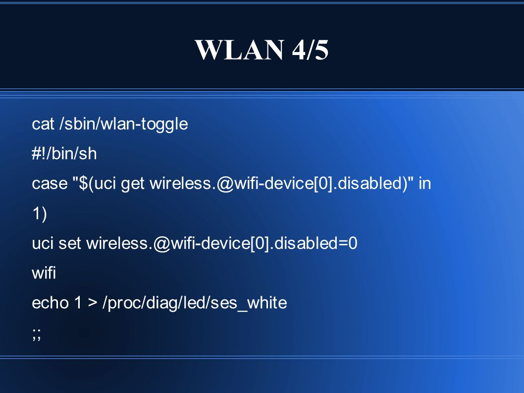 WLAN 4/5 cat /sbin/wlan-toggle #!/bin/sh case $(uci get wireless.@wifi-device[0].disabled) in 1) uci set wireless.@wifi-device[0].disabled=0 wifi echo 1 > /proc/diag/led/ses_white ;;