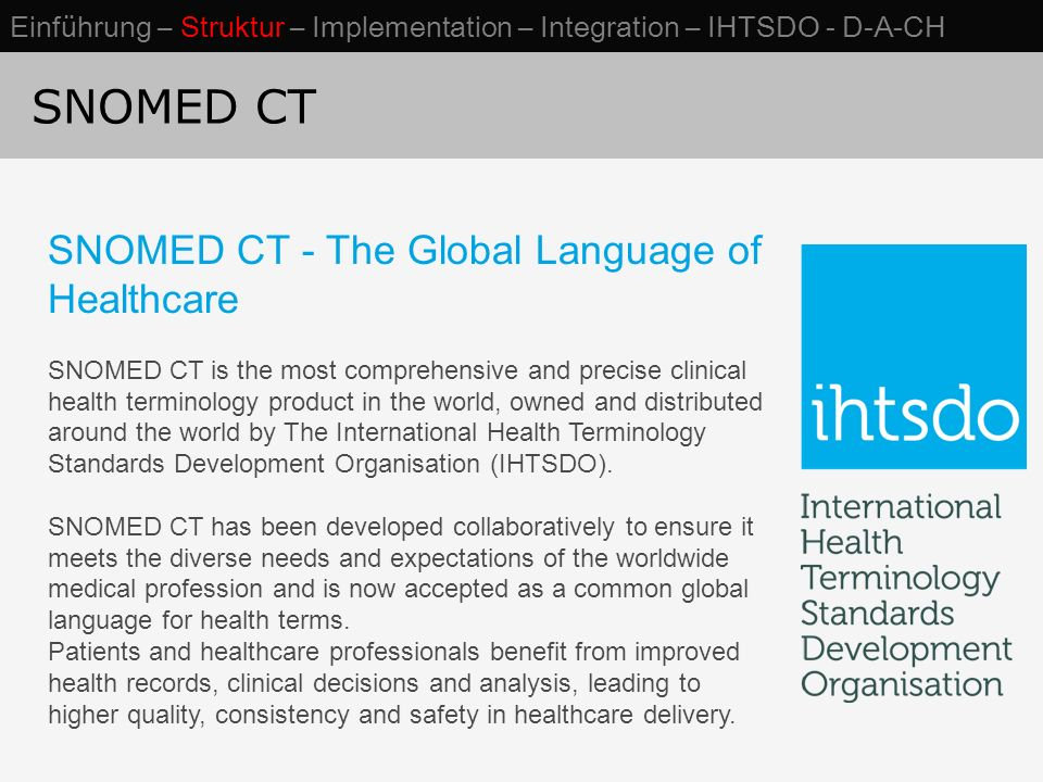 SNOMED CT SNOMED CT - The Global Language of Healthcare SNOMED CT is the most comprehensive and precise clinical health terminology product in the world, owned and distributed around the world by The International Health Terminology Standards Development Organisation (IHTSDO).