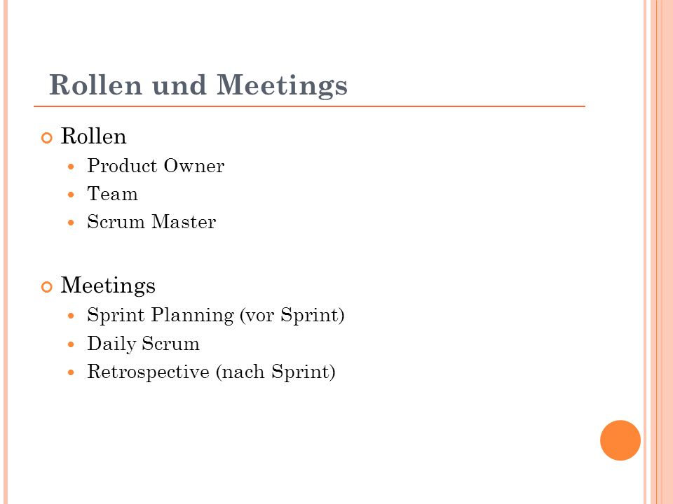 Rollen und Meetings Rollen Product Owner Team Scrum Master Meetings Sprint Planning (vor Sprint) Daily Scrum Retrospective (nach Sprint)