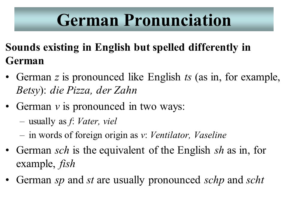German Pronunciation Sounds existing in English but spelled differently in German German z is pronounced like English ts (as in, for example, Betsy): die Pizza, der Zahn German v is pronounced in two ways: –usually as f: Vater, viel –in words of foreign origin as v: Ventilator, Vaseline German sch is the equivalent of the English sh as in, for example, fish German sp and st are usually pronounced schp and scht