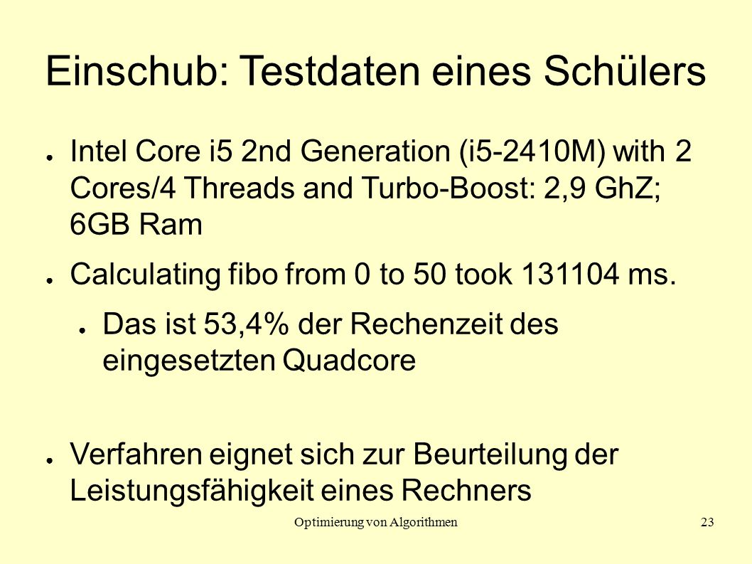 Optimierung von Algorithmen23 Einschub: Testdaten eines Schülers ● Intel Core i5 2nd Generation (i5-2410M) with 2 Cores/4 Threads and Turbo-Boost: 2,9 GhZ; 6GB Ram ● Calculating fibo from 0 to 50 took 131104 ms.