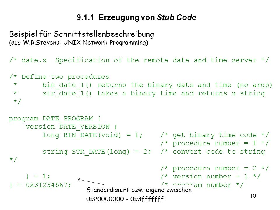 vs9 10 Beispiel für Schnittstellenbeschreibung (aus W.R.Stevens: UNIX Network Programming) /* date.x Specification of the remote date and time server */ /* Define two procedures * bin_date_1() returns the binary date and time (no args) * str_date_1() takes a binary time and returns a string */ program DATE_PROGRAM { version DATE_VERSION { long BIN_DATE(void) = 1; /* get binary time code */ /* procedure number = 1 */ string STR_DATE(long) = 2; /* convert code to string */ /* procedure number = 2 */ } = 1; /* version number = 1 */ } = 0x31234567; /* program number */ 9.1.1 Erzeugung von Stub Code Standardisiert bzw.