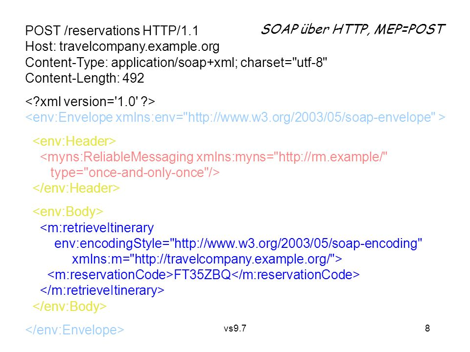 vs9.7 8 POST /reservations HTTP/1.1 Host: travelcompany.example.org Content-Type: application/soap+xml; charset= utf-8 Content-Length: 492 <myns:ReliableMessaging xmlns:myns= http://rm.example/ type= once-and-only-once /> <m:retrieveItinerary env:encodingStyle= http://www.w3.org/2003/05/soap-encoding xmlns:m= http://travelcompany.example.org/ > FT35ZBQ SOAP über HTTP, MEP=POST