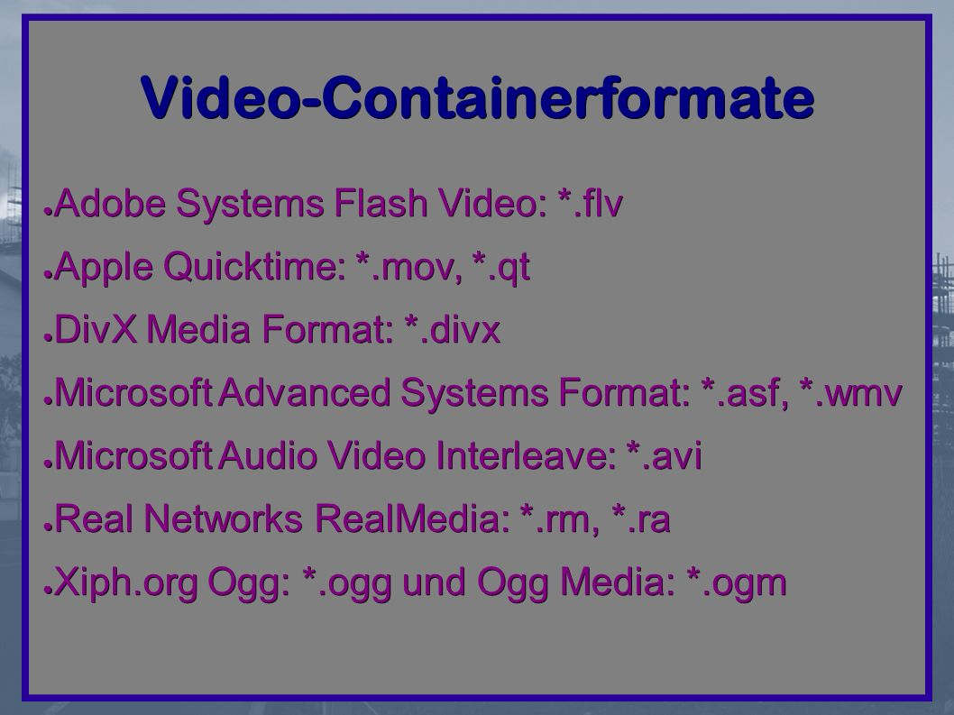 Video-Containerformate ● Adobe Systems Flash Video: *.flv ● Apple Quicktime: *.mov, *.qt ● DivX Media Format: *.divx ● Microsoft Advanced Systems Format: *.asf, *.wmv ● Microsoft Audio Video Interleave: *.avi ● Real Networks RealMedia: *.rm, *.ra ● Xiph.org Ogg: *.ogg und Ogg Media: *.ogm