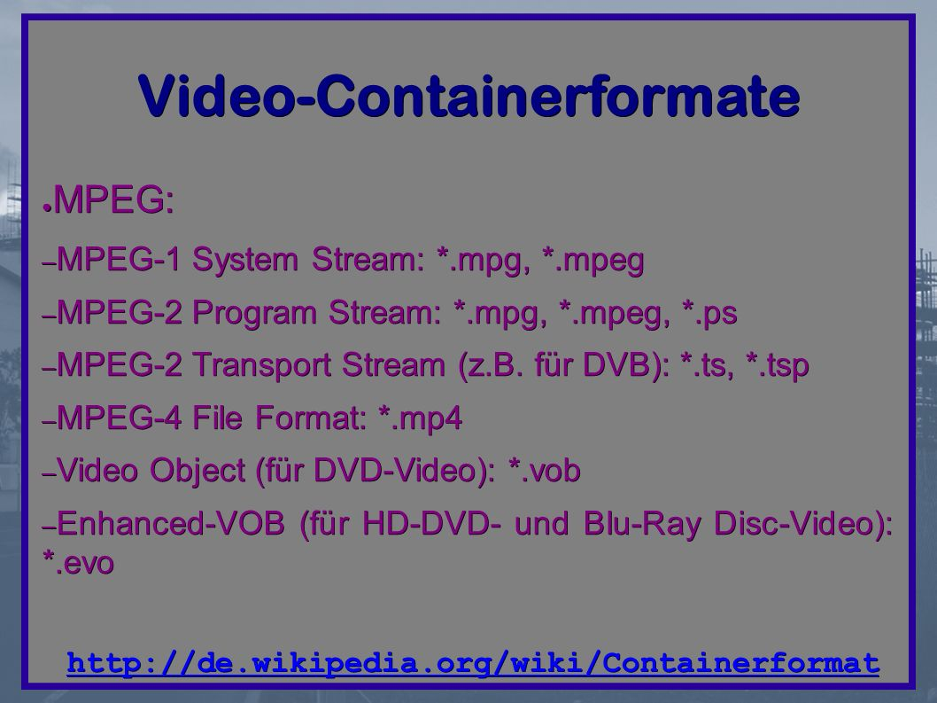 Video-Containerformate ● MPEG: – MPEG-1 System Stream: *.mpg, *.mpeg – MPEG-2 Program Stream: *.mpg, *.mpeg, *.ps – MPEG-2 Transport Stream (z.B.