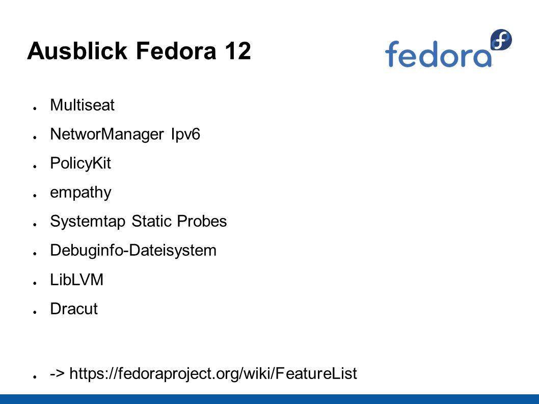 Ausblick Fedora 12 ● Multiseat ● NetworManager Ipv6 ● PolicyKit ● empathy ● Systemtap Static Probes ● Debuginfo-Dateisystem ● LibLVM ● Dracut ● -> https://fedoraproject.org/wiki/FeatureList