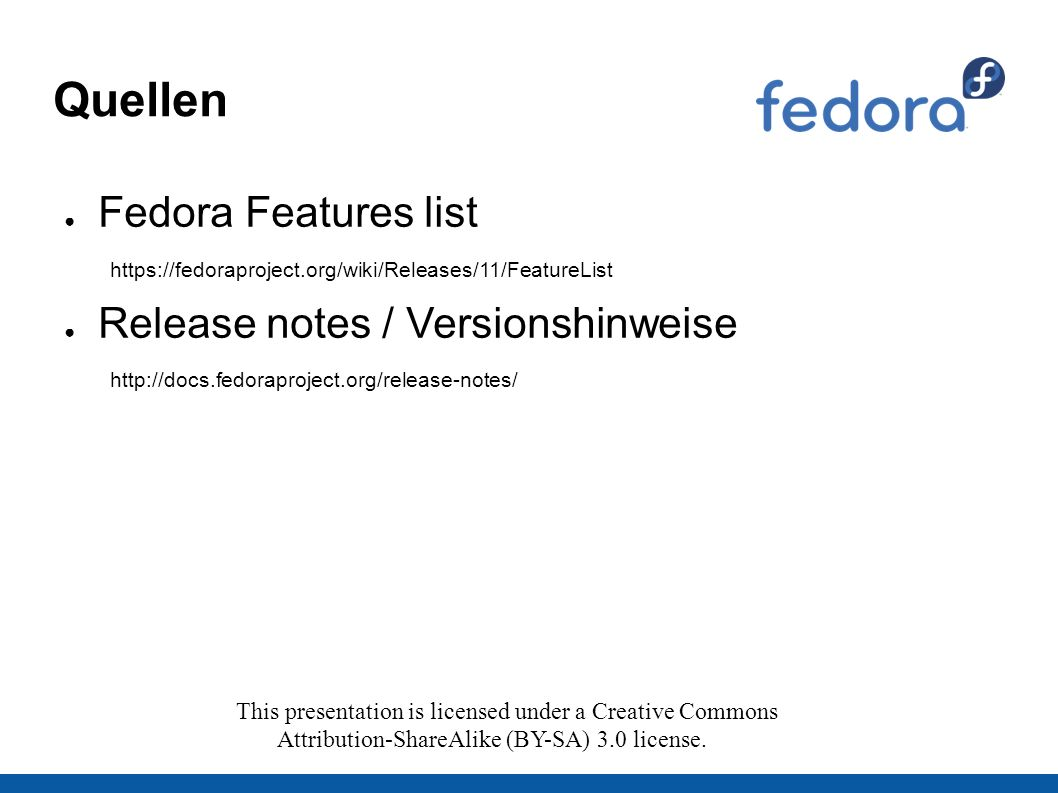 Quellen ● Fedora Features list https://fedoraproject.org/wiki/Releases/11/FeatureList ● Release notes / Versionshinweise http://docs.fedoraproject.org/release-notes/ This presentation is licensed under a Creative Commons Attribution-ShareAlike (BY-SA) 3.0 license.
