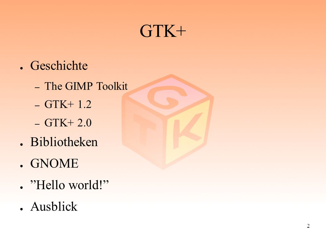 2 GTK+ ● Geschichte – The GIMP Toolkit – GTK+ 1.2 – GTK+ 2.0 ● Bibliotheken ● GNOME ● Hello world! ● Ausblick