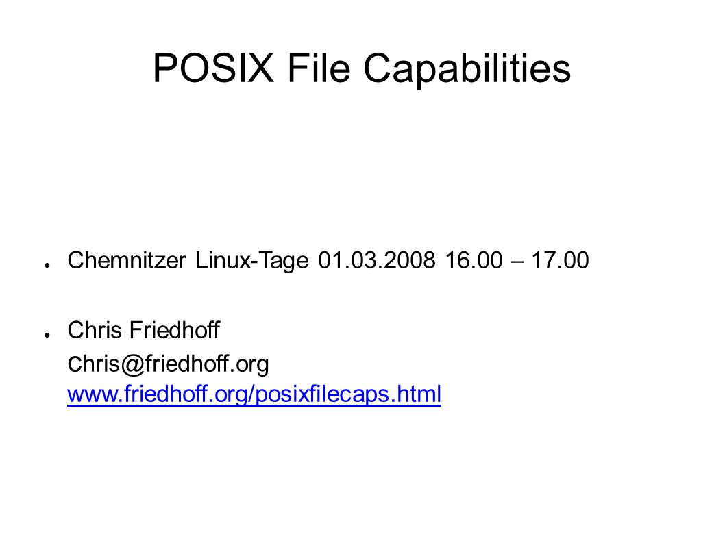 POSIX File Capabilities ● Chemnitzer Linux-Tage 01.03.2008 16.00 – 17.00 ● Chris Friedhoff c hris@friedhoff.org www.friedhoff.org/posixfilecaps.html www.friedhoff.org/posixfilecaps.html