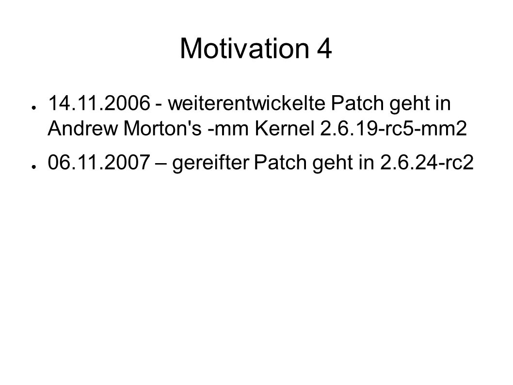 Motivation 4 ● 14.11.2006 - weiterentwickelte Patch geht in Andrew Morton s -mm Kernel 2.6.19-rc5-mm2 ● 06.11.2007 – gereifter Patch geht in 2.6.24-rc2