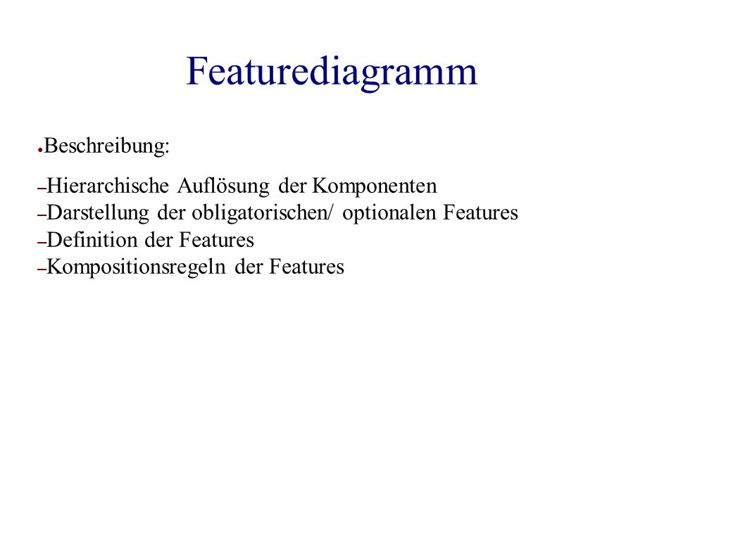 Featurediagramm ● Beschreibung: – Hierarchische Auflösung der Komponenten – Darstellung der obligatorischen/ optionalen Features – Definition der Features – Kompositionsregeln der Features