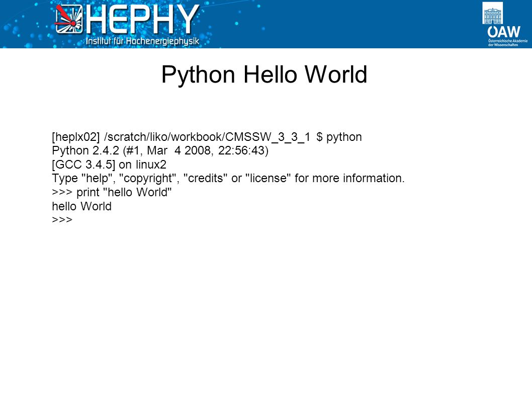 Python Hello World [heplx02] /scratch/liko/workbook/CMSSW_3_3_1 $ python Python 2.4.2 (#1, Mar 4 2008, 22:56:43) [GCC 3.4.5] on linux2 Type help , copyright , credits or license for more information.