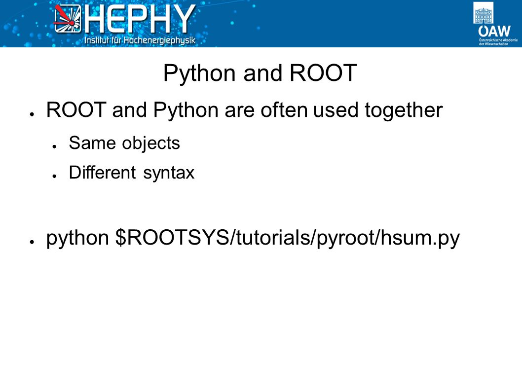 Python and ROOT ● ROOT and Python are often used together ● Same objects ● Different syntax ● python $ROOTSYS/tutorials/pyroot/hsum.py