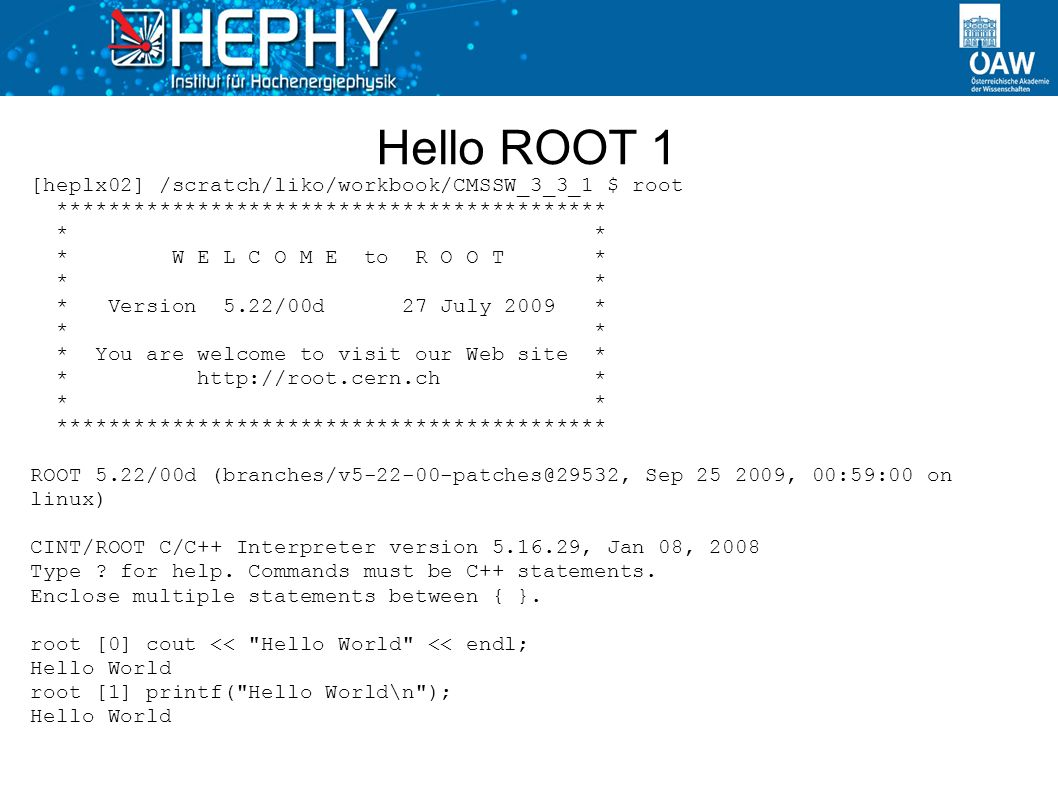 Hello ROOT 1 [heplx02] /scratch/liko/workbook/CMSSW_3_3_1 $ root ******************************************* * * * W E L C O M E to R O O T * * * * Version 5.22/00d 27 July 2009 * * * * You are welcome to visit our Web site * * http://root.cern.ch * * * ******************************************* ROOT 5.22/00d (branches/v5-22-00-patches@29532, Sep 25 2009, 00:59:00 on linux) CINT/ROOT C/C++ Interpreter version 5.16.29, Jan 08, 2008 Type .
