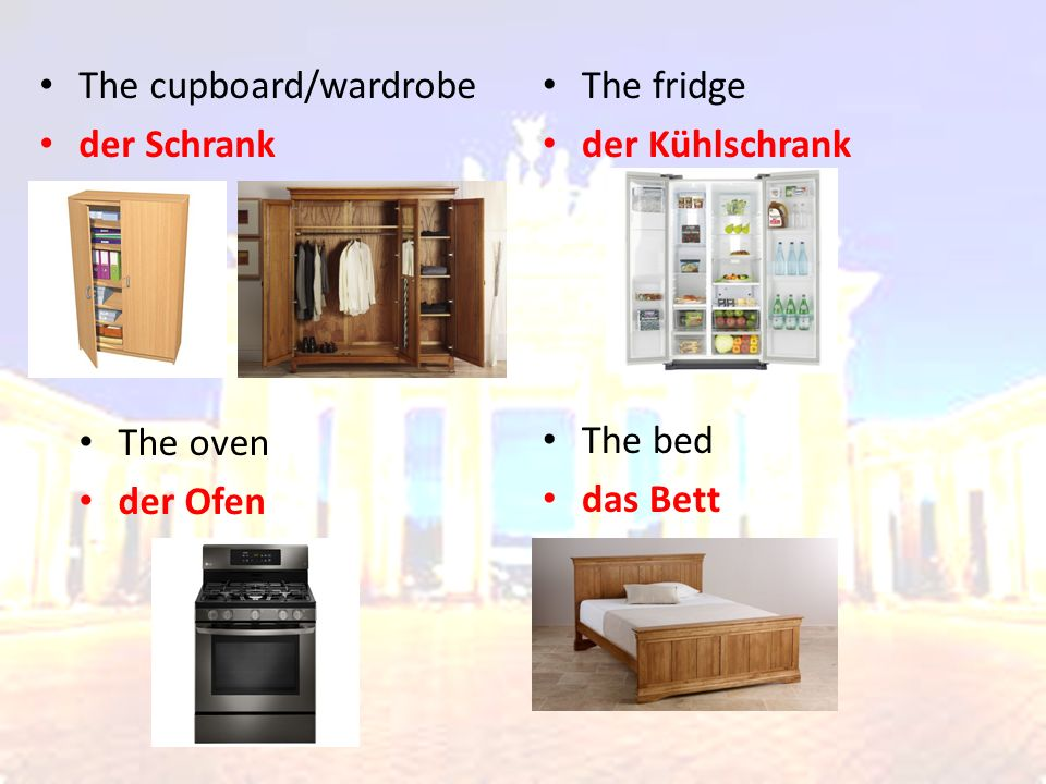 The cupboard/wardrobe der Schrank The fridge der Kühlschrank The oven der Ofen The bed das Bett