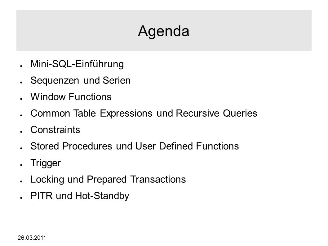 26.03.2011 Agenda ● Mini-SQL-Einführung ● Sequenzen und Serien ● Window Functions ● Common Table Expressions und Recursive Queries ● Constraints ● Stored Procedures und User Defined Functions ● Trigger ● Locking und Prepared Transactions ● PITR und Hot-Standby