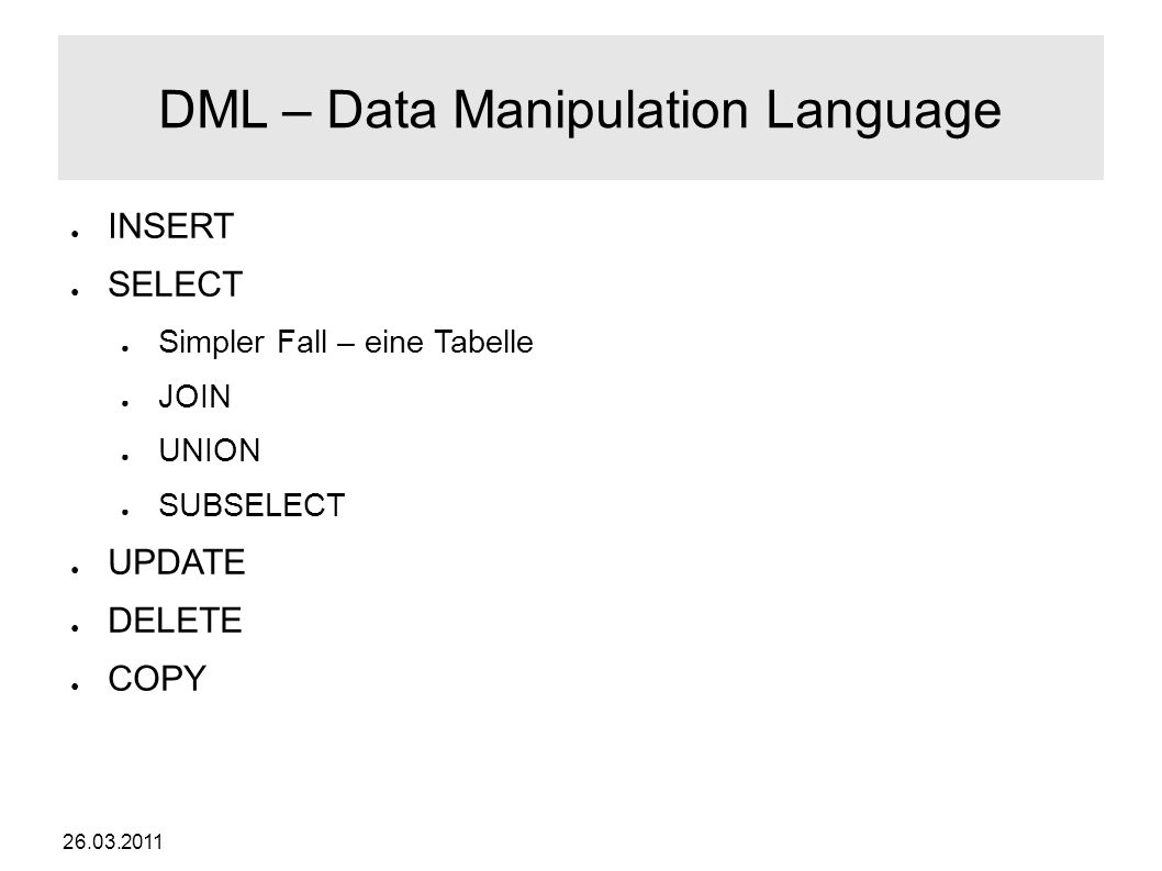 26.03.2011 DML – Data Manipulation Language ● INSERT ● SELECT ● Simpler Fall – eine Tabelle ● JOIN ● UNION ● SUBSELECT ● UPDATE ● DELETE ● COPY