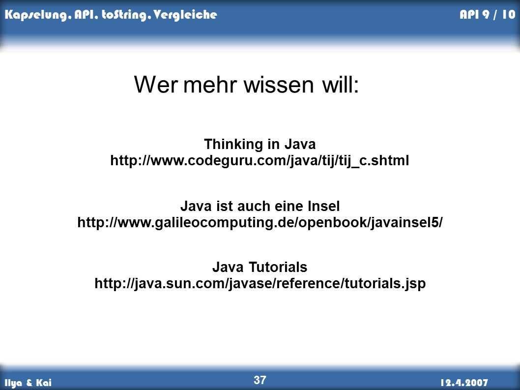 Ilya & Kai12.4.2007 Kapselung, API, toString, Vergleiche 37 API 9 / 10 Wer mehr wissen will: Java Tutorials http://java.sun.com/javase/reference/tutorials.jsp Thinking in Java http://www.codeguru.com/java/tij/tij_c.shtml Java ist auch eine Insel http://www.galileocomputing.de/openbook/javainsel5/