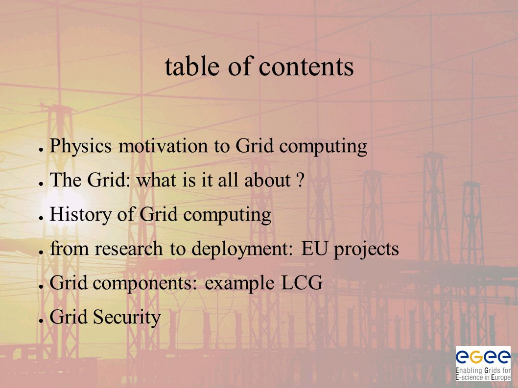 table of contents ● Physics motivation to Grid computing ● The Grid: what is it all about .