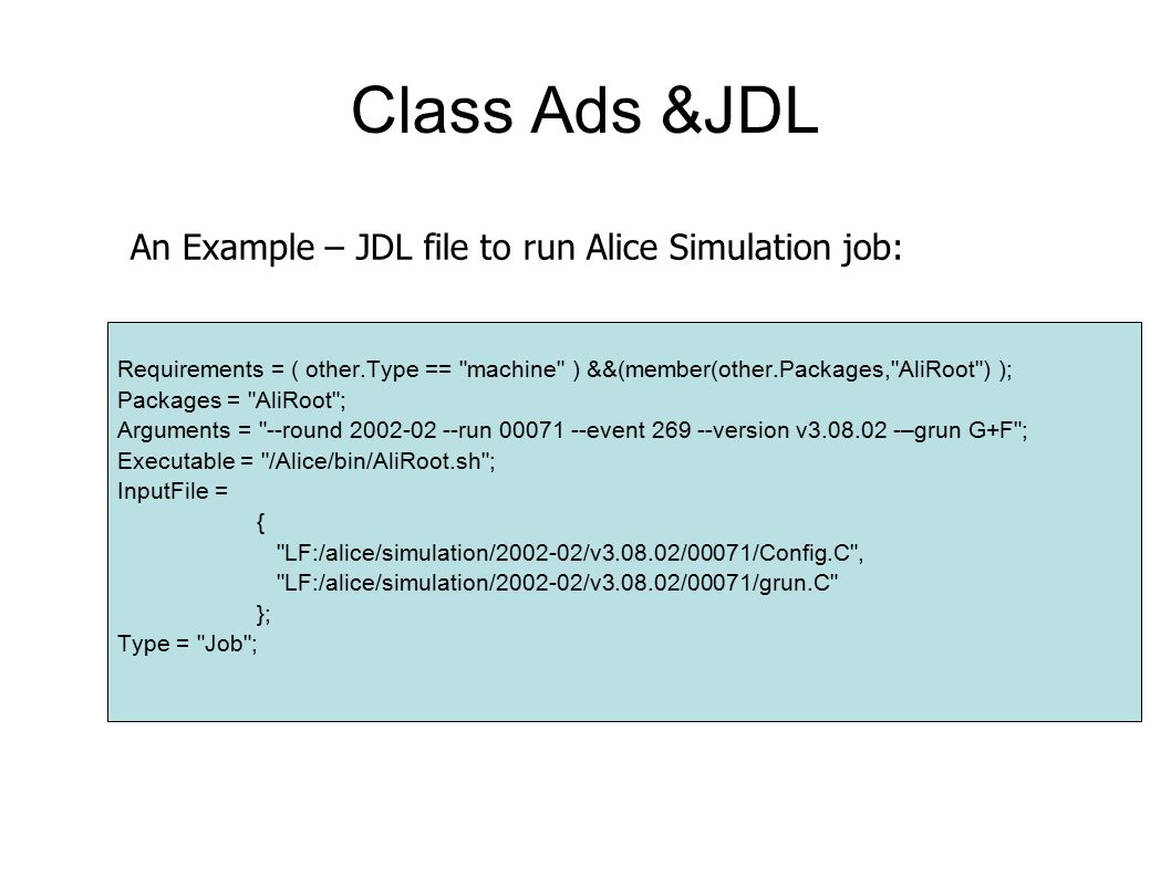 Class Ads &JDL Requirements = ( other.Type == machine ) &&(member(other.Packages, AliRoot ) ); Packages = AliRoot ; Arguments = --round 2002-02 --run 00071 --event 269 --version v3.08.02 -–grun G+F ; Executable = /Alice/bin/AliRoot.sh ; InputFile = { LF:/alice/simulation/2002-02/v3.08.02/00071/Config.C , LF:/alice/simulation/2002-02/v3.08.02/00071/grun.C }; Type = Job ; An Example – JDL file to run Alice Simulation job: