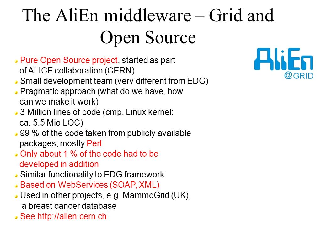 The AliEn middleware – Grid and Open Source Pure Open Source project, started as part of ALICE collaboration (CERN) Small development team (very different from EDG) Pragmatic approach (what do we have, how can we make it work) 3 Million lines of code (cmp.