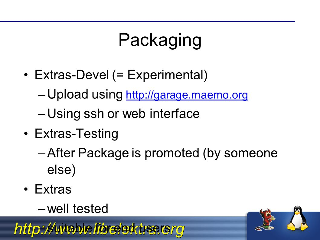 http://www.libelektra.org Packaging Extras-Devel (= Experimental) –Upload using http://garage.maemo.org http://garage.maemo.org –Using ssh or web interface Extras-Testing –After Package is promoted (by someone else) Extras –well tested –suitable for end users
