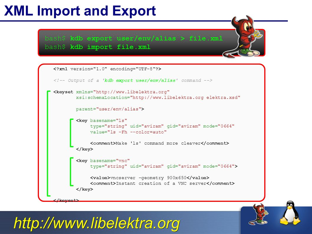 http://www.libelektra.org XML Import and Export bash$ kdb export user/env/alias > file.xml bash$ kdb import file.xml <keyset xmlns= http://www.libelektra.org xsi:schemaLocation= http://www.libelektra.org elektra.xsd parent= user/env/alias > <key basename= ls type= string uid= aviram gid= aviram mode= 0664 value= ls -Fh --color=auto Make ls command more cleaver <key basename= vnc type= string uid= aviram gid= aviram mode= 0664 > vncserver -geometry 900x650 Instant creation of a VNC server