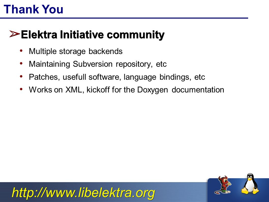 http://www.libelektra.org Thank You ➢ Elektra Initiative community Multiple storage backends Maintaining Subversion repository, etc Patches, usefull software, language bindings, etc Works on XML, kickoff for the Doxygen documentation