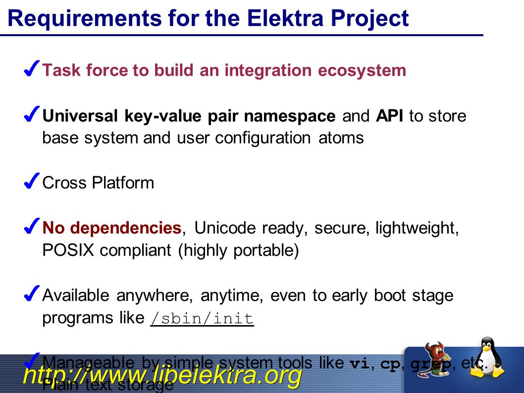 http://www.libelektra.org Requirements for the Elektra Project ✔ Task force to build an integration ecosystem ✔ Universal key-value pair namespace and API to store base system and user configuration atoms ✔ Cross Platform ✔ No dependencies, Unicode ready, secure, lightweight, POSIX compliant (highly portable) ✔ Available anywhere, anytime, even to early boot stage programs like /sbin/init ✔ Manageable by simple system tools like vi, cp, grep, etc.