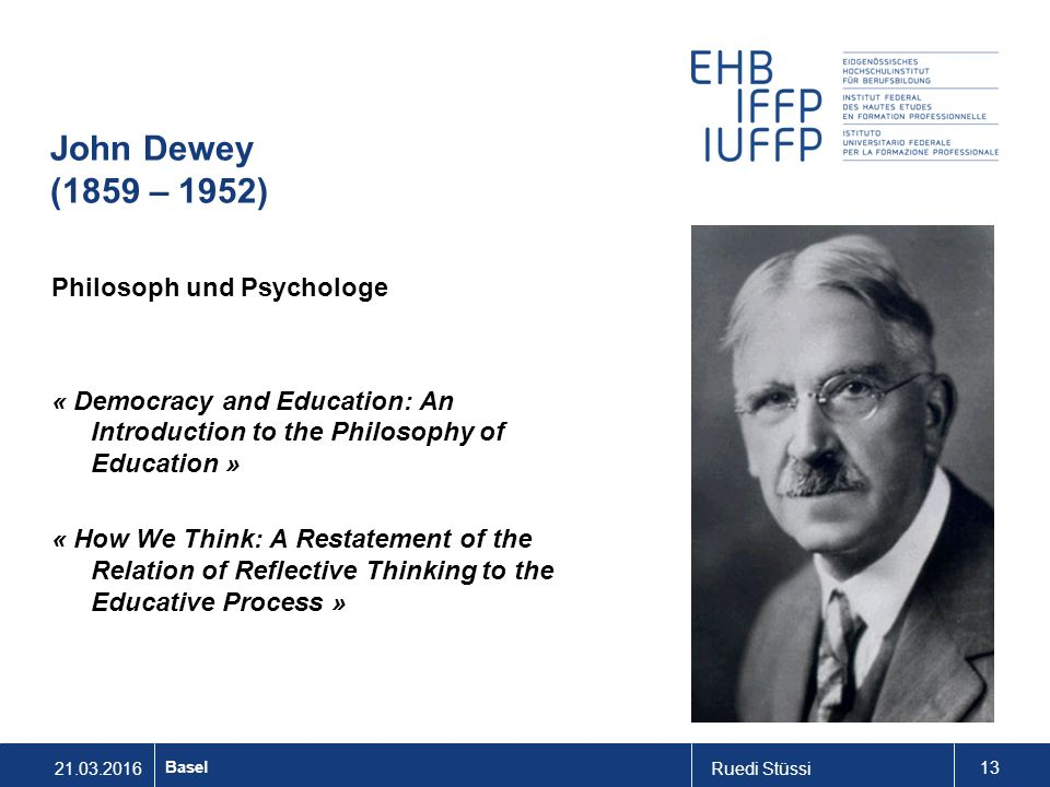 21.03.2016Ruedi Stüssi 13 Basel John Dewey (1859 – 1952) Philosoph und Psychologe « Democracy and Education: An Introduction to the Philosophy of Education » « How We Think: A Restatement of the Relation of Reflective Thinking to the Educative Process »