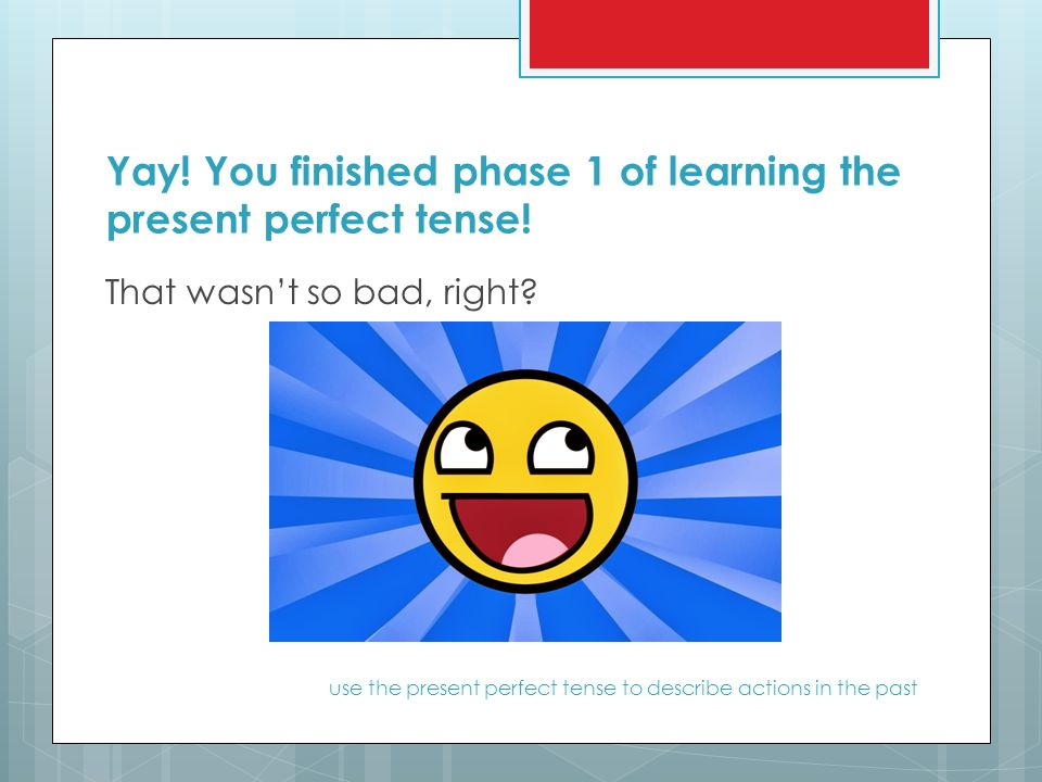 Yay. You finished phase 1 of learning the present perfect tense.