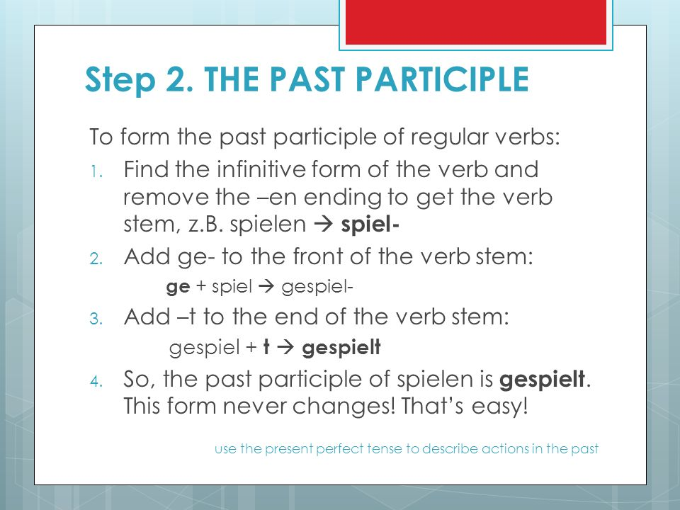 Step 2. THE PAST PARTICIPLE To form the past participle of regular verbs: 1.