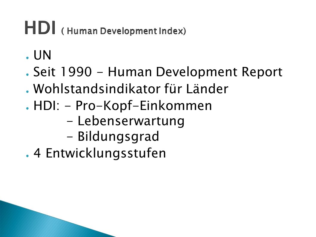 HDI ( Human Development Index) ● UN ● Seit 1990 - Human Development Report ● Wohlstandsindikator für Länder ● HDI: - Pro-Kopf-Einkommen - Lebenserwartung - Bildungsgrad ● 4 Entwicklungsstufen