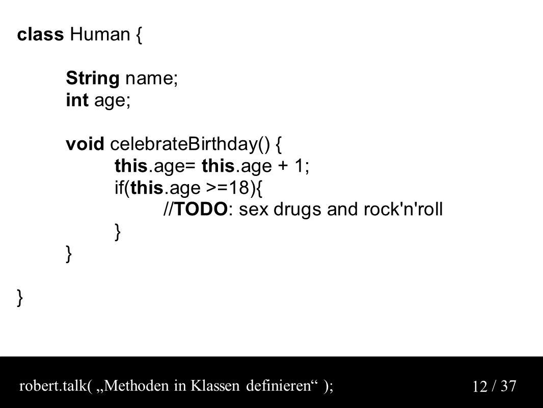 "/ 37 12 class Human { String name; int age; void celebrateBirthday() { this.age= this.age + 1; if(this.age >=18){ //TODO: sex drugs and rock n roll } robert.talk( ""Methoden in Klassen definieren );"