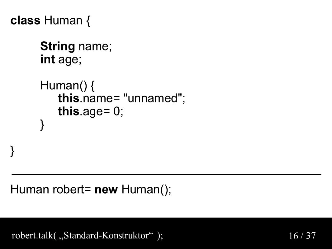 "/ 37 16 class Human { String name; int age; Human() { this.name= unnamed ; this.age= 0; } Human robert= new Human(); robert.talk( ""Standard-Konstruktor );"