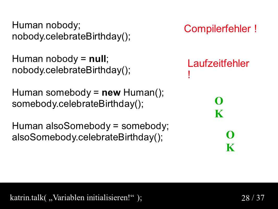 / 37 28 Human nobody; nobody.celebrateBirthday(); Human nobody = null; nobody.celebrateBirthday(); Human somebody = new Human(); somebody.celebrateBirthday(); Human alsoSomebody = somebody; alsoSomebody.celebrateBirthday(); Compilerfehler .