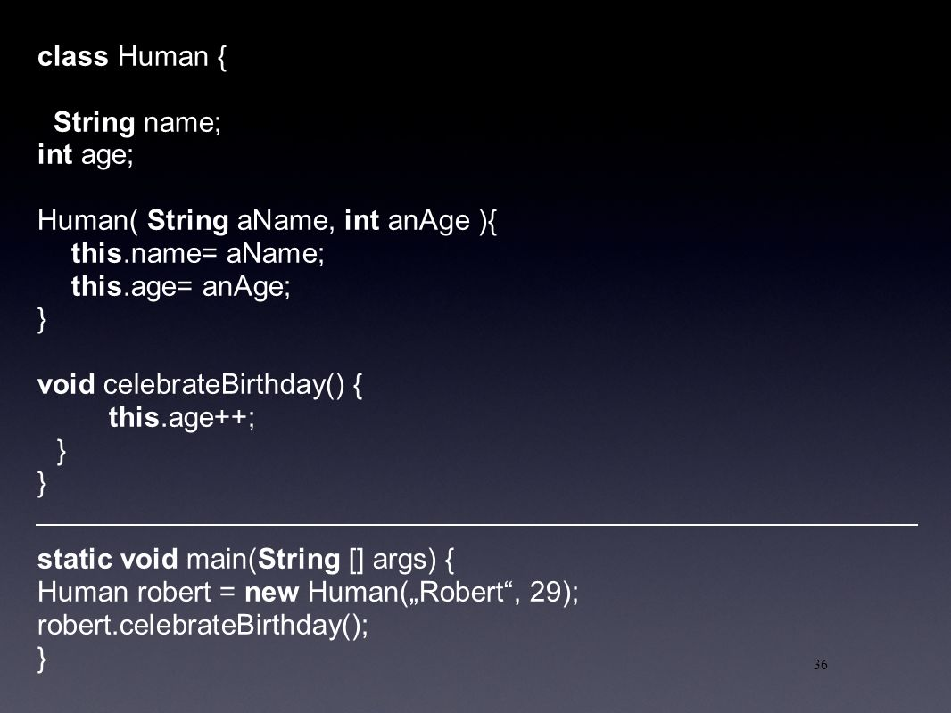 "36 class Human { String name; int age; Human( String aName, int anAge ){ this.name= aName; this.age= anAge; } void celebrateBirthday() { this.age++; } static void main(String [] args) { Human robert = new Human(""Robert , 29); robert.celebrateBirthday(); }"