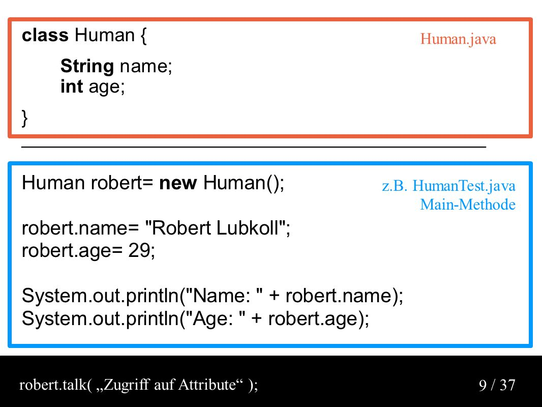 / 37 9 class Human { String name; int age; } ____________________________________________ Human robert= new Human(); robert.name= Robert Lubkoll ; robert.age= 29; System.out.println( Name: + robert.name); System.out.println( Age: + robert.age); z.B.