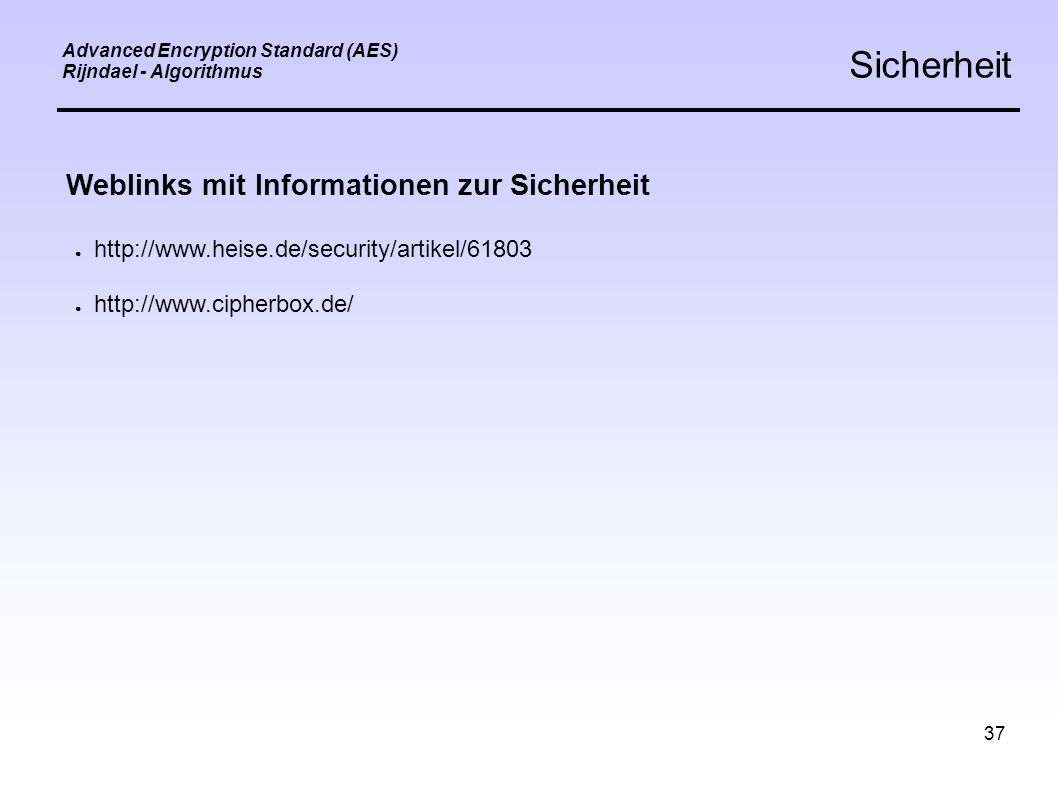 37 Advanced Encryption Standard (AES) Rijndael - Algorithmus Sicherheit Weblinks mit Informationen zur Sicherheit ● http://www.heise.de/security/artikel/61803 ● http://www.cipherbox.de/