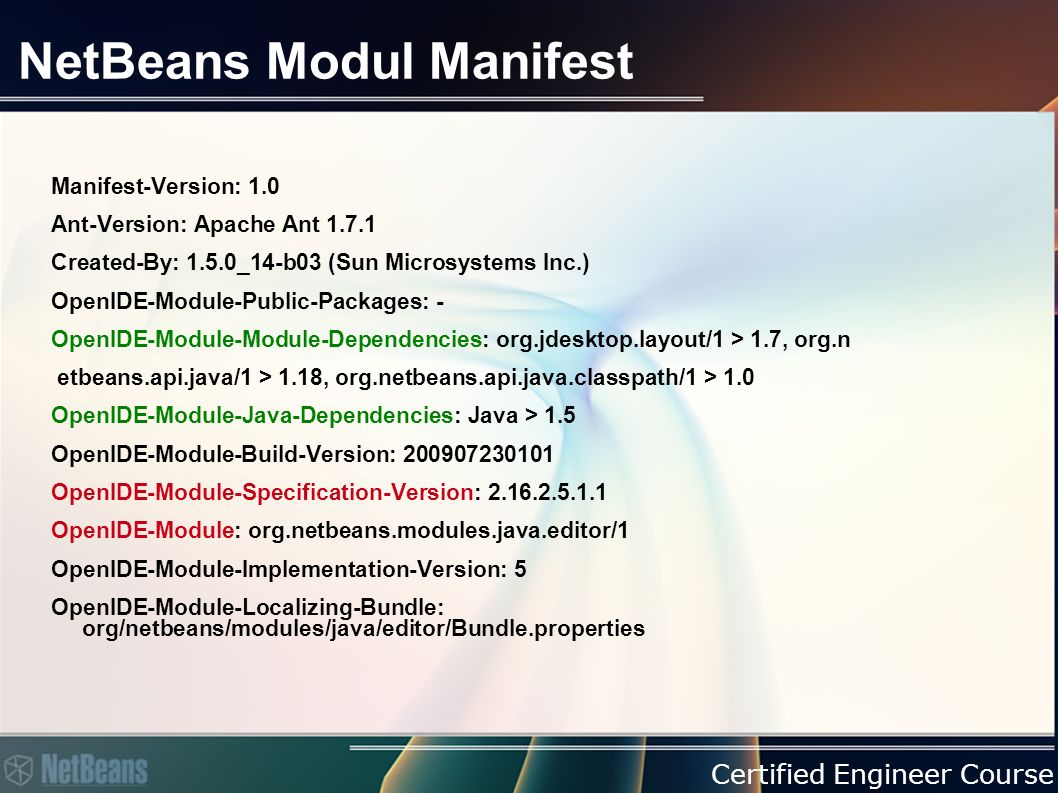 Certified Engineer Course NetBeans Modul Manifest Manifest-Version: 1.0 Ant-Version: Apache Ant 1.7.1 Created-By: 1.5.0_14-b03 (Sun Microsystems Inc.) OpenIDE-Module-Public-Packages: - OpenIDE-Module-Module-Dependencies: org.jdesktop.layout/1 > 1.7, org.n etbeans.api.java/1 > 1.18, org.netbeans.api.java.classpath/1 > 1.0 OpenIDE-Module-Java-Dependencies: Java > 1.5 OpenIDE-Module-Build-Version: 200907230101 OpenIDE-Module-Specification-Version: 2.16.2.5.1.1 OpenIDE-Module: org.netbeans.modules.java.editor/1 OpenIDE-Module-Implementation-Version: 5 OpenIDE-Module-Localizing-Bundle: org/netbeans/modules/java/editor/Bundle.properties