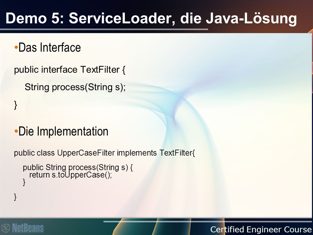 Certified Engineer Course Demo 5: ServiceLoader, die Java-Lösung Das Interface public interface TextFilter { String process(String s); } Die Implementation public class UpperCaseFilter implements TextFilter{ public String process(String s) { return s.toUpperCase(); } }