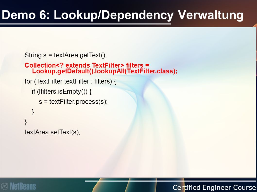 Certified Engineer Course Demo 6: Lookup/Dependency Verwaltung String s = textArea.getText(); Collection filters = Lookup.getDefault().lookupAll(TextFilter.class); for (TextFilter textFilter : filters) { if (!filters.isEmpty()) { s = textFilter.process(s); } textArea.setText(s);