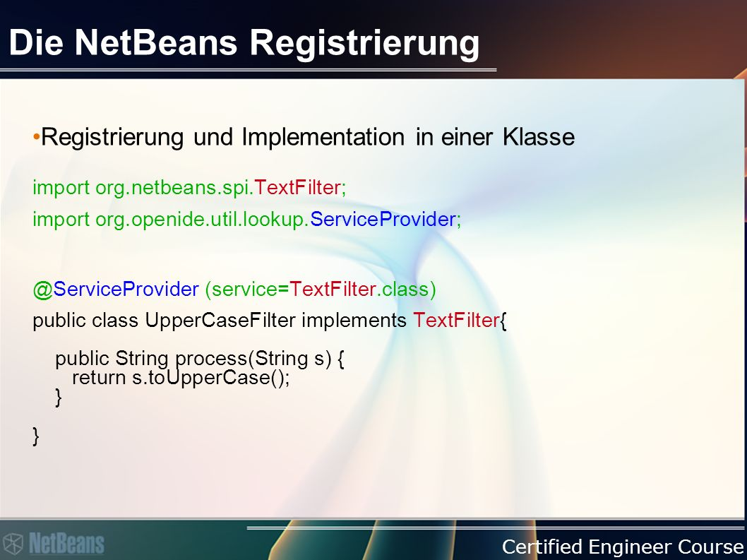 Certified Engineer Course Die NetBeans Registrierung Registrierung und Implementation in einer Klasse import org.netbeans.spi.TextFilter; import org.openide.util.lookup.ServiceProvider; @ServiceProvider (service=TextFilter.class) public class UpperCaseFilter implements TextFilter{ public String process(String s) { return s.toUpperCase(); } }
