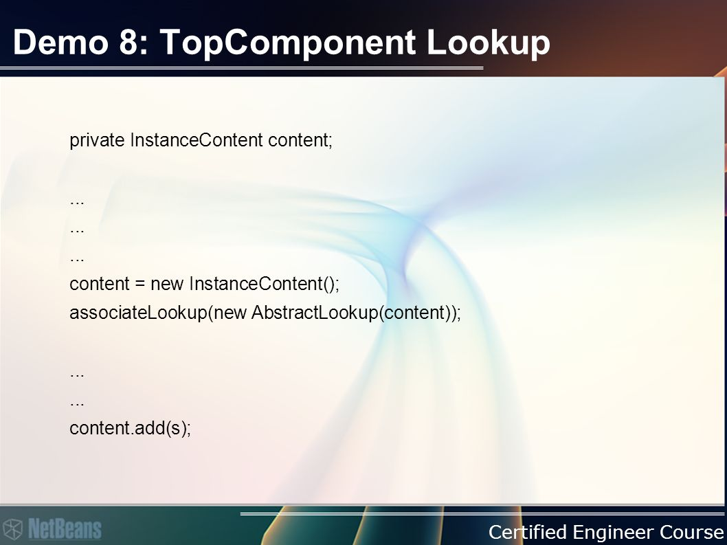 Certified Engineer Course Demo 8: TopComponent Lookup private InstanceContent content;...