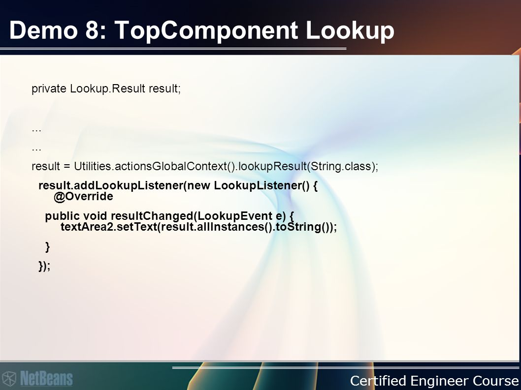 Certified Engineer Course Demo 8: TopComponent Lookup private Lookup.Result result;...