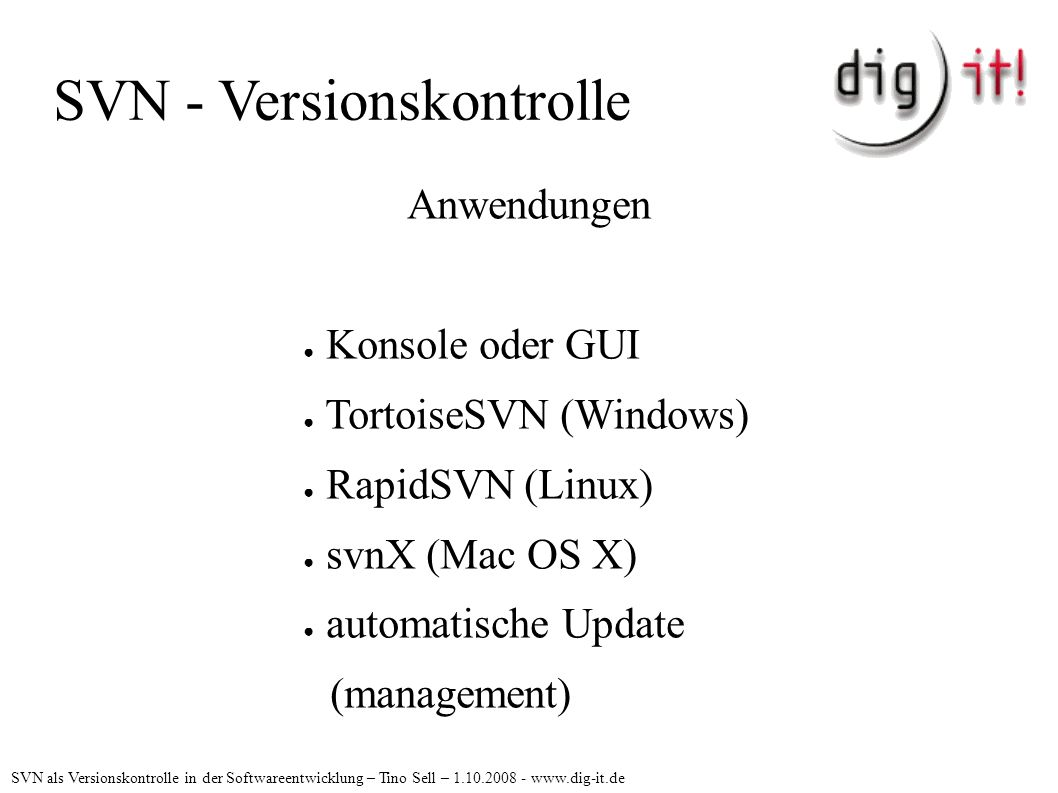 SVN - Versionskontrolle Anwendungen ● Konsole oder GUI ● TortoiseSVN (Windows) ● RapidSVN (Linux) ● svnX (Mac OS X) ● automatische Update (management) SVN als Versionskontrolle in der Softwareentwicklung – Tino Sell – 1.10.2008 - www.dig-it.de